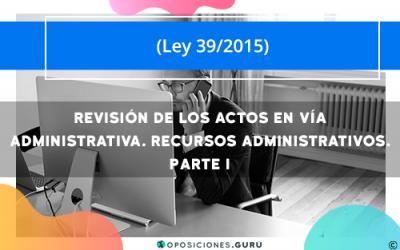 Revisión de los actos en vía administrativa. Recursos administrativos. Parte I